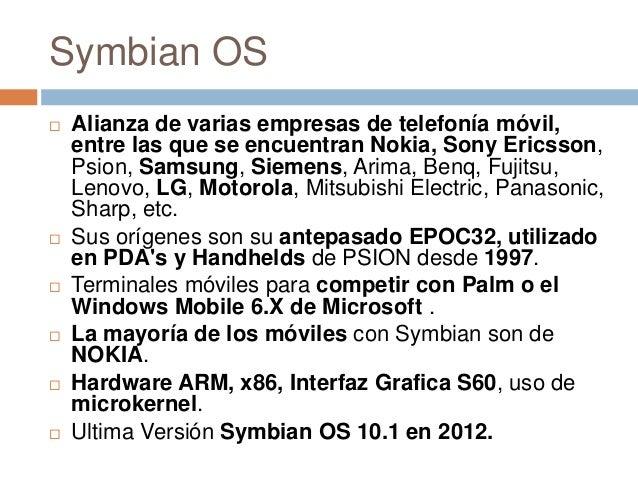 Symbian OS Alianza de varias empresas de telefonía móvil,entre las que se encuentran Nokia, Sony Ericsson,Psion, Samsung,...