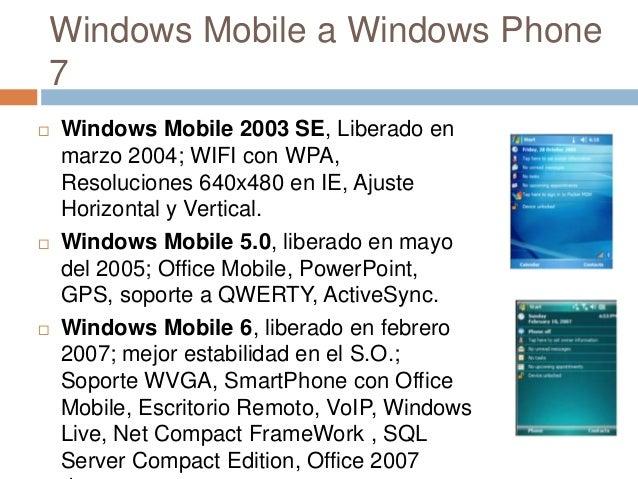 Windows Mobile a Windows Phone7 Windows Mobile 2003 SE, Liberado enmarzo 2004; WIFI con WPA,Resoluciones 640x480 en IE, A...