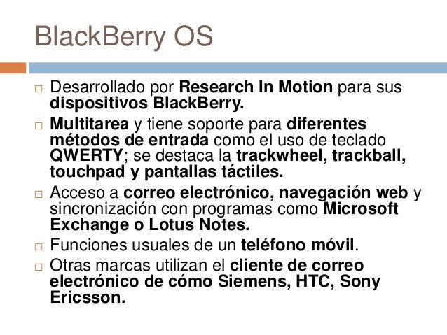 BlackBerry OS Desarrollado por Research In Motion para susdispositivos BlackBerry. Multitarea y tiene soporte para difer...