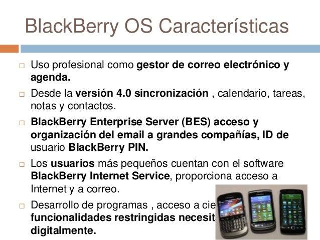 BlackBerry OS Características Uso profesional como gestor de correo electrónico yagenda. Desde la versión 4.0 sincroniza...