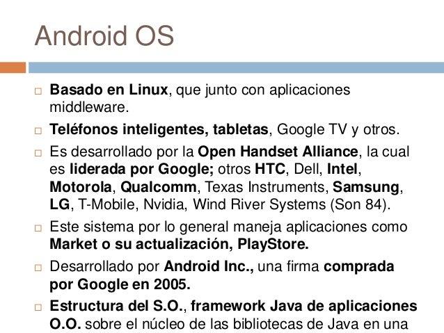 Android OS Basado en Linux, que junto con aplicacionesmiddleware. Teléfonos inteligentes, tabletas, Google TV y otros. ...