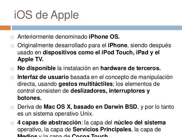 iOS de Apple Anteriormente denominado iPhone OS. Originalmente desarrollado para el iPhone, siendo despuésusado en dispo...