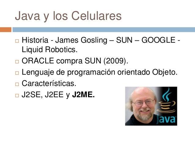 Java y los Celulares Historia - James Gosling – SUN – GOOGLE -Liquid Robotics. ORACLE compra SUN (2009). Lenguaje de pr...