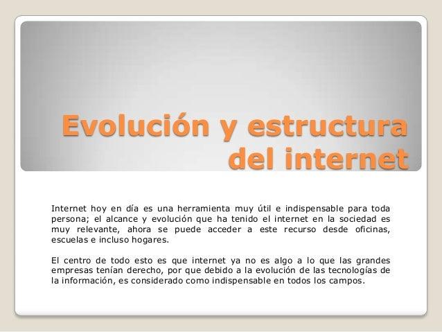 Evolución y estructuradel internetInternet hoy en día es una herramienta muy útil e indispensable para todapersona; el alc...