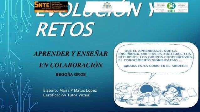 EVOLUCIÓN Y  RETOS  APRENDER Y ENSEÑAR  EN COLABORACIÓN  BEGOÑA GROS  Elaboro: María P Matus López  Certificación Tutor Vi...