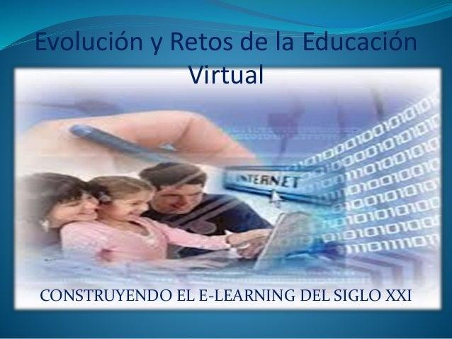 Evolución y Retos de la Educación  Virtual  CONSTRUYENDO EL E-LEARNING DEL SIGLO XXI