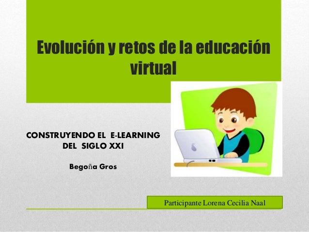 CONSTRUYENDO EL E-LEARNING DEL SIGLO XXI Begoña Gros Evolución y retos de la educación virtual Participante Lorena Cecilia...