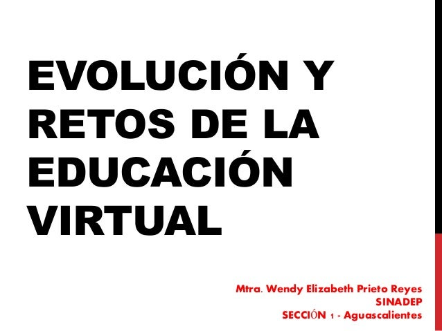 EVOLUCIÓN Y RETOS DE LA EDUCACIÓN VIRTUAL Mtra. Wendy Elizabeth Prieto Reyes SINADEP SECCIÓN 1 - Aguascalientes
