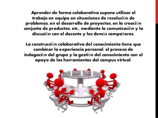 Aprender de forma colaborativa supone utilizar el trabajo en equipo en situaciones de resolución de problemas, en el desar...