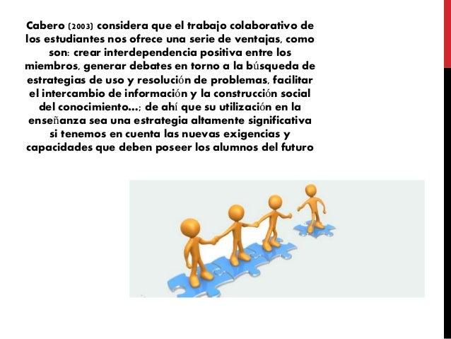 Cabero (2003) considera que el trabajo colaborativo de los estudiantes nos ofrece una serie de ventajas, como son: crear i...