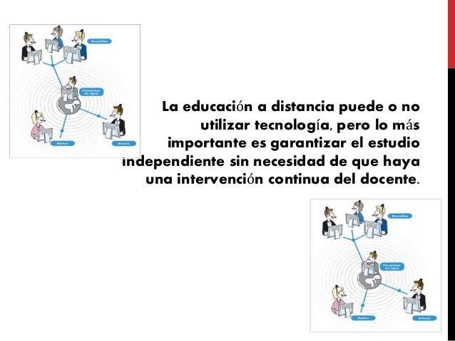 La educación a distancia puede o no utilizar tecnología, pero lo más importante es garantizar el estudio independiente sin...
