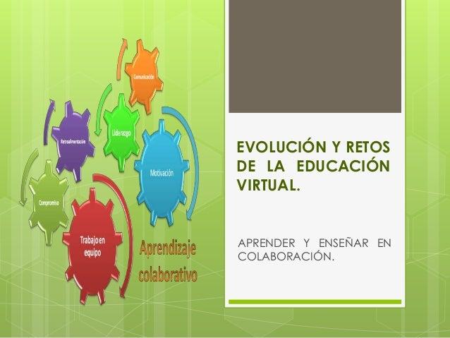 EVOLUCIÓN Y RETOS DE LA EDUCACIÓN VIRTUAL. APRENDER Y ENSEÑAR EN COLABORACIÓN.