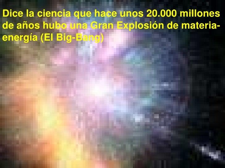 Dice la ciencia que hace unos 20.000 millones de años hubo una Gran Explosión de materia-energía (El Big-Bang)<br />