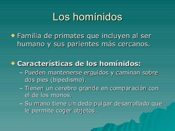 Los homínidos <ul><li>Familia de primates que incluyen al ser humano y sus parientes más cercanos. </li></ul><ul><li>Carac...