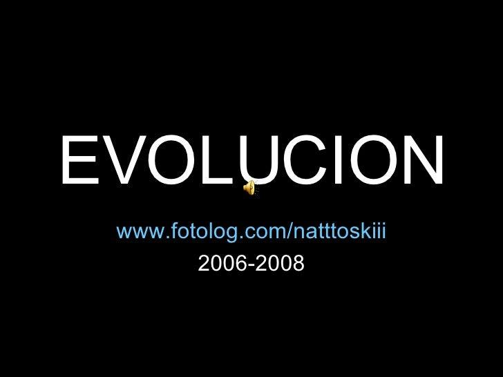 EVOLUCION www.fotolog.com/natttoskiii 2006-2008