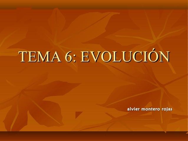 TEMA 6: EVOLUCIÓNTEMA 6: EVOLUCIÓN alvier montero rojasalvier montero rojas