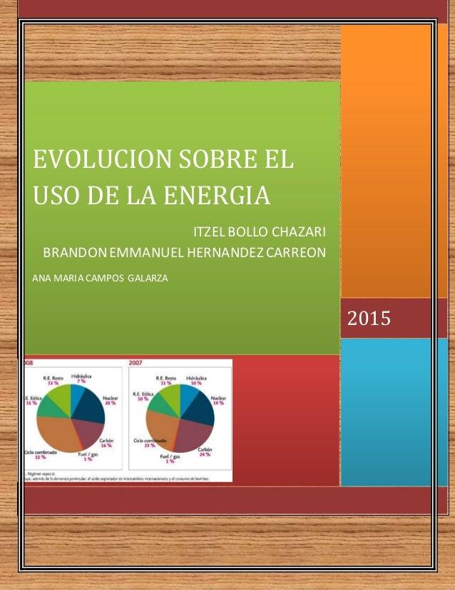 2015 EVOLUCION SOBRE EL USO DE LA ENERGIA ITZEL BOLLO CHAZARI BRANDONEMMANUEL HERNANDEZ CARREON ANA MARIA CAMPOS GALARZA
