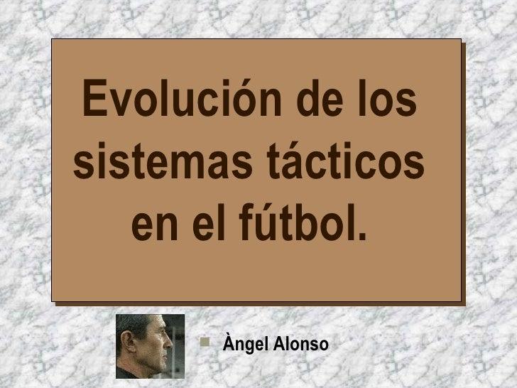 Evolución de los sistemas tácticos en el fútbol. <ul><li>Àngel Alonso </li></ul>