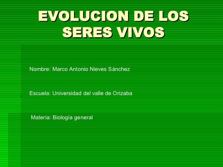 EVOLUCION DE LOS SERES VIVOS Nombre: Marco Antonio Nieves Sánchez Escuela: Universidad del valle de Orizaba Materia: Biolo...
