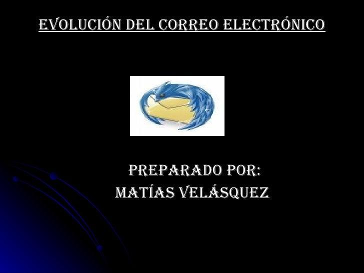 Evolución del correo electrónico   Preparado por: Matías Velásquez