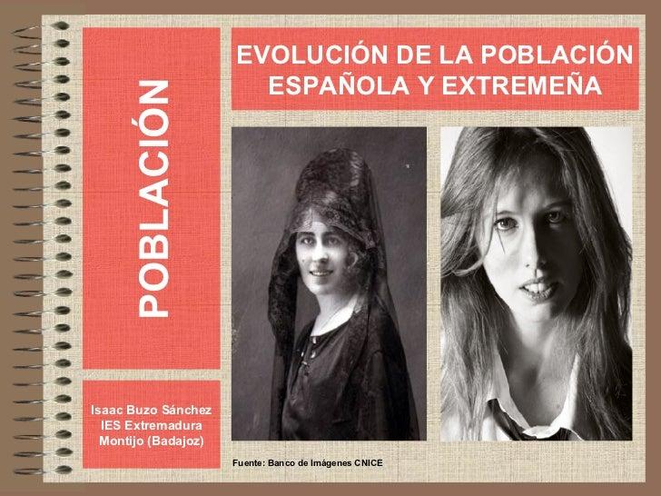 POBLACIÓN Isaac Buzo Sánchez IES Extremadura Montijo (Badajoz) EVOLUCIÓN DE LA POBLACIÓN ESPAÑOLA Y EXTREMEÑA Fuente: Banc...