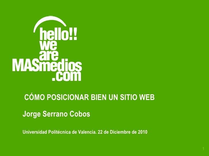 Universidad Politécnica de Valencia. 22 de Diciembre de 2010 Jorge Serrano Cobos CÓMO POSICIONAR BIEN UN SITIO WEB