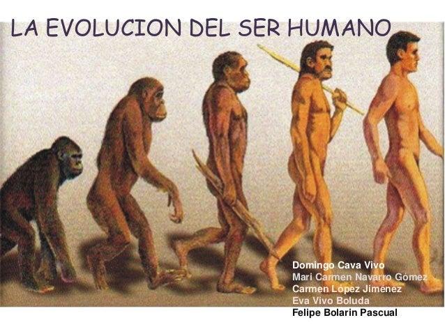 LA EVOLUCION DEL SER HUMANO.  Domingo Cava Vivo Mari Carmen Navarro Gómez Carmen López Jiménez Eva Vivo Boluda Felipe Bola...