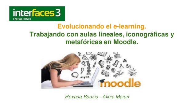 Evolucionando el e-learning. Trabajando con aulas lineales, iconográficas y metafóricas en Moodle. Roxana Bonzio - Alicia ...