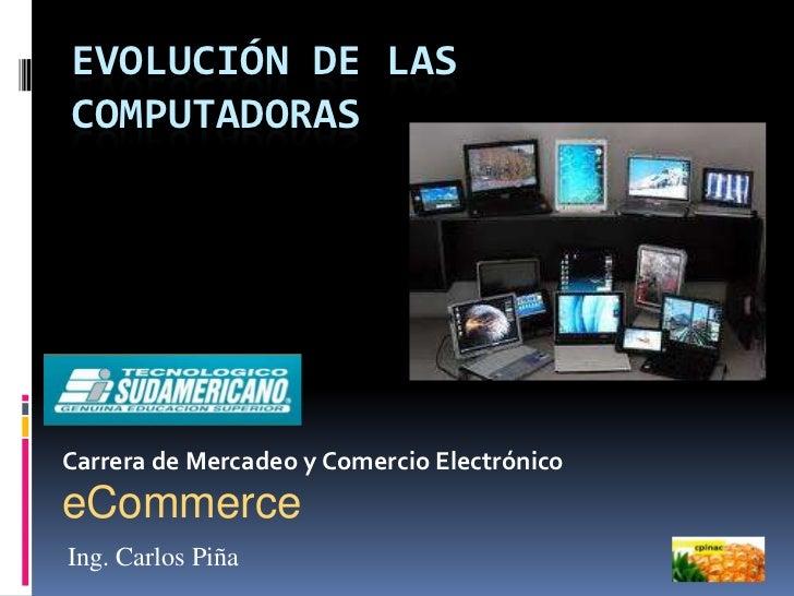 EVOLUCIÓN DE LASCOMPUTADORASCarrera de Mercadeo y Comercio ElectrónicoeCommerceIng. Carlos Piña