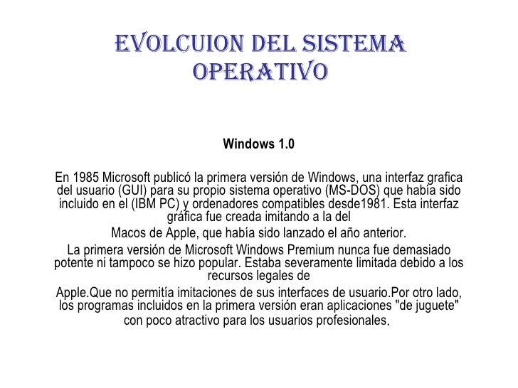 Windows 1.0 En 1985 Microsoft publicó la primera versión de Windows, una interfaz grafica del usuario (GUI) para su propio...