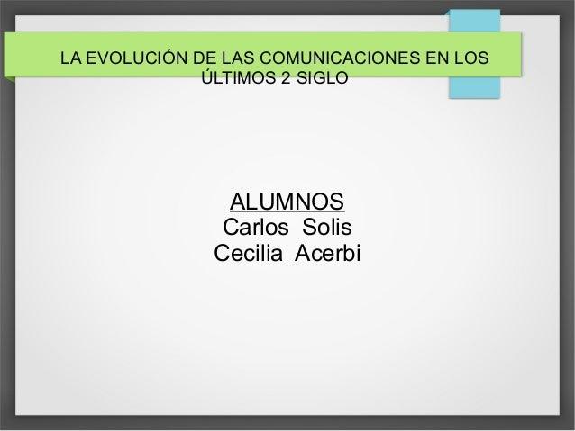 LA EVOLUCIÓN DE LAS COMUNICACIONES EN LOS ÚLTIMOS 2 SIGLO ALUMNOS Carlos Solis Cecilia Acerbi