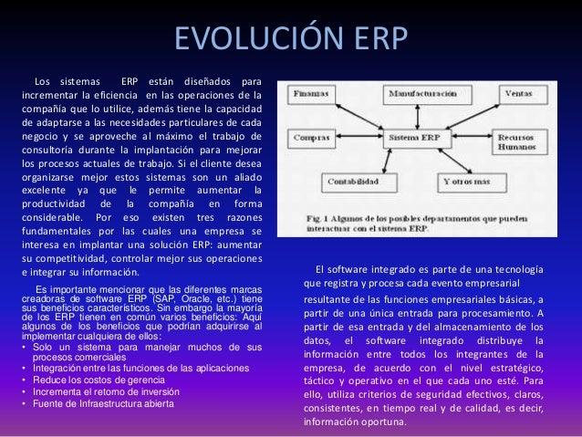 EVOLUCIÓN ERP Los sistemas ERP están diseñados para incrementar la eficiencia en las operaciones de la compañía que lo uti...