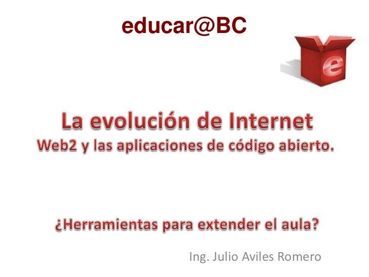 educar@BC<br />La evolución de Internet<br />Web2 y las aplicaciones de código abierto.<br />¿Herramientas para extender e...