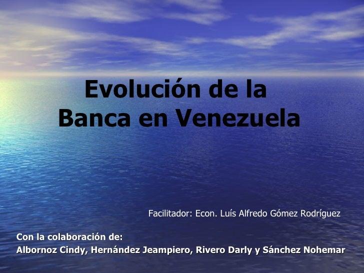 Con la colaboración de:  Albornoz Cindy, Hernández Jeampiero, Rivero Darly y Sánchez Nohemar Evolución de la  Banca en Ven...