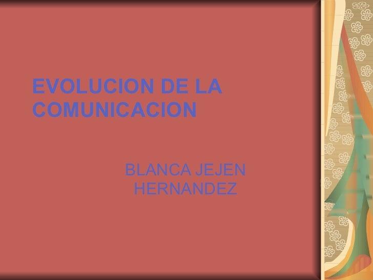 EVOLUCION DE LA COMUNICACION BLANCA JEJEN HERNANDEZ
