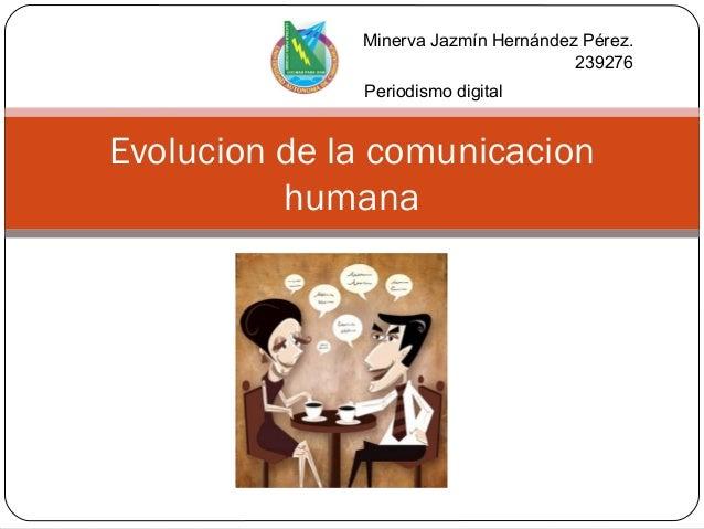 Evolucion de la comunicacion humana Minerva Jazmín Hernández Pérez. 239276 Periodismo digital