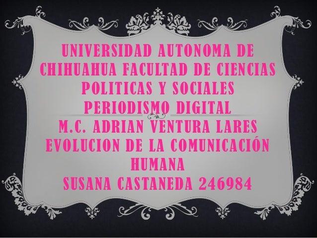 UNIVERSIDAD AUTONOMA DE CHIHUAHUA FACULTAD DE CIENCIAS POLITICAS Y SOCIALES PERIODISMO DIGITAL M.C. ADRIAN VENTURA LARES E...