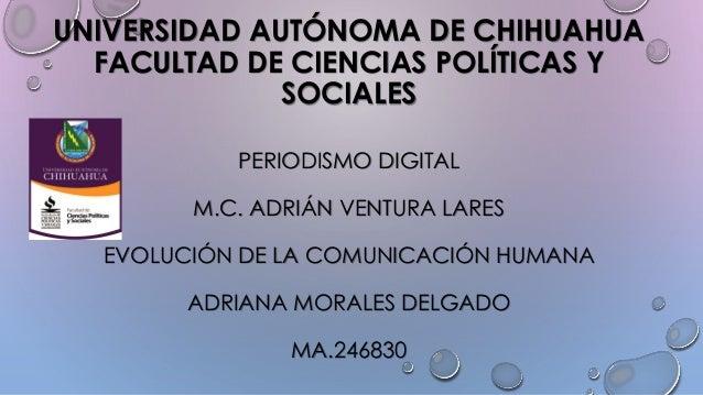 UNIVERSIDAD AUTÓNOMA DE CHIHUAHUA FACULTAD DE CIENCIAS POLÍTICAS Y SOCIALES PERIODISMO DIGITAL M.C. ADRIÁN VENTURA LARES E...