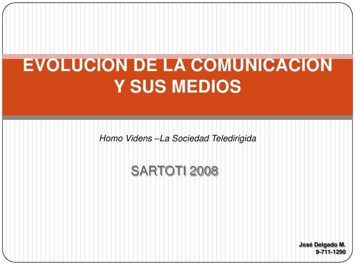 SARTOTI 2008<br />EVOLUCION DE LA COMUNICACION Y SUS MEDIOS<br />Homo Videns –La Sociedad Teledirigida<br />José Delgado M...
