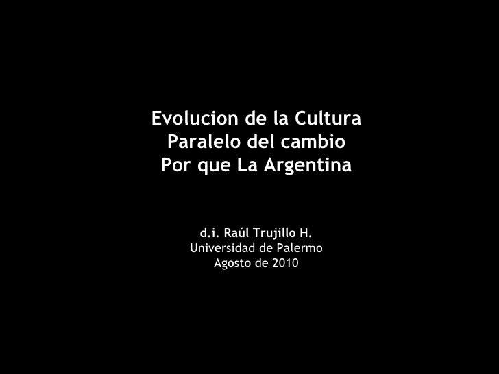 Evolucion de la Cultura Paralelo del cambio Por que La Argentina d.i. Raúl Trujillo H. Universidad de Palermo Agosto de 2010