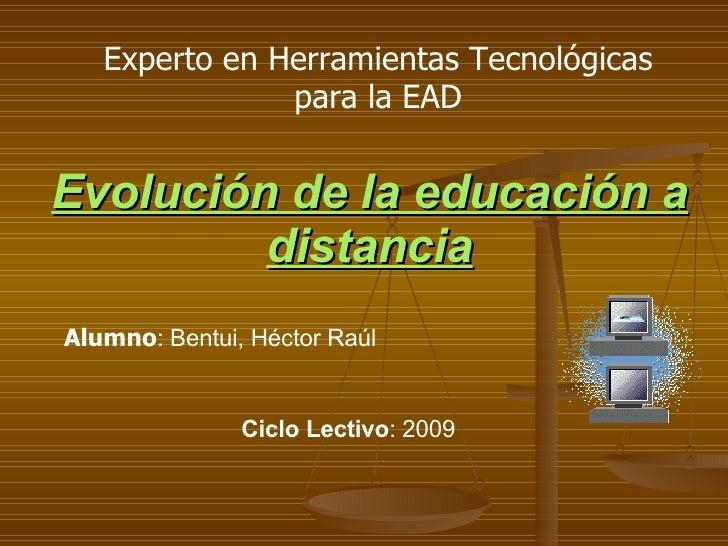 Evolución de la educación a distancia Alumno : Bentui, Héctor Raúl Ciclo Lectivo : 2009 Experto en Herramientas Tecnológic...