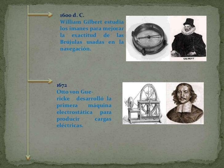 1600 d. C.<br />William Gilbert estudia los imanes para mejorar la exactitud de las Brújulas usadas en la navegación.<br /...