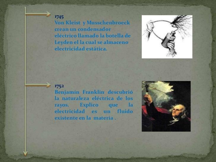 1745 <br />Von Kleist yMusschenbroeck crean un condensador eléctrico llamado la botella de Leyden el la cual se almaceno...