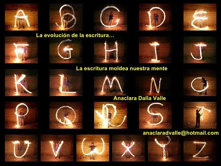 La evolución de la escritura… Anaclara Dalla Valle La escritura moldea nuestra mente [email_address]