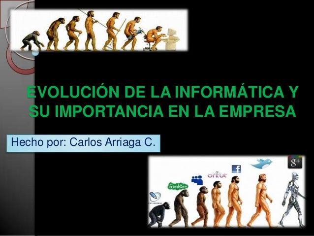 EVOLUCIÓN DE LA INFORMÁTICA Y  SU IMPORTANCIA EN LA EMPRESAHecho por: Carlos Arriaga C.