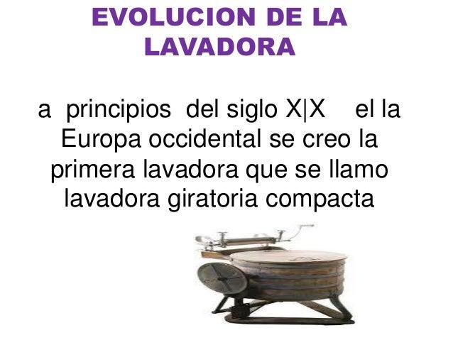 EVOLUCION DE LA LAVADORA a principios del siglo X X el la Europa occidental se creo la primera lavadora que se llamo lavad...