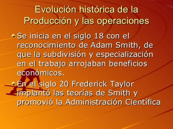 Evolución histórica de la Producción y las operaciones <ul><li>Se inicia en el siglo 18 con el reconocimiento de Adam Smit...