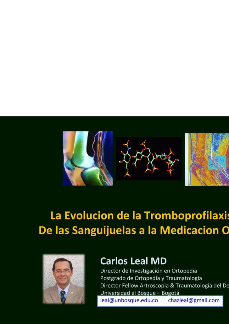 La Evolucion de la Tromboprofilaxis De las Sanguijuelas a la Medicacion Oral Carlos Leal MD Director de Investigación en O...
