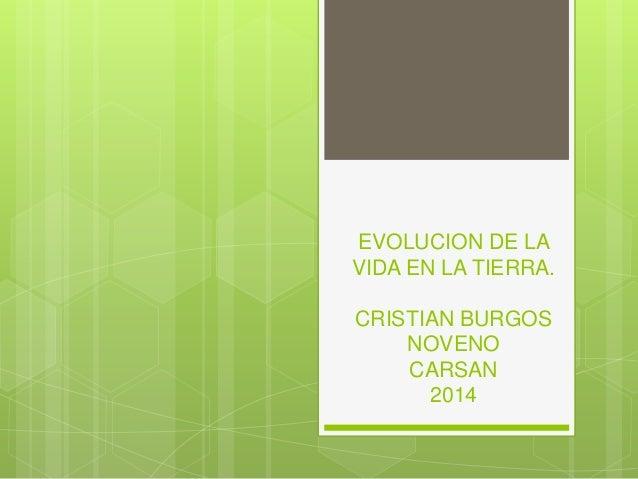 EVOLUCION DE LA VIDA EN LA TIERRA. CRISTIAN BURGOS NOVENO CARSAN 2014