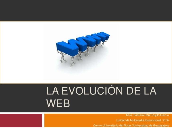 La evolución de la web<br />Mtro. Fabricio Raúl Trujillo García<br />Unidad de Multimedia Instruccional / CTA<br />Centro ...